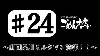 『TEAM-ODACのごめんなさい』#24〜劇団品川ミルクマン続報!!〜