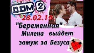 Дом 2 новости слухи 28 февраля. 28.02.19. Беременная Милена выйдет замуж за Безуса.