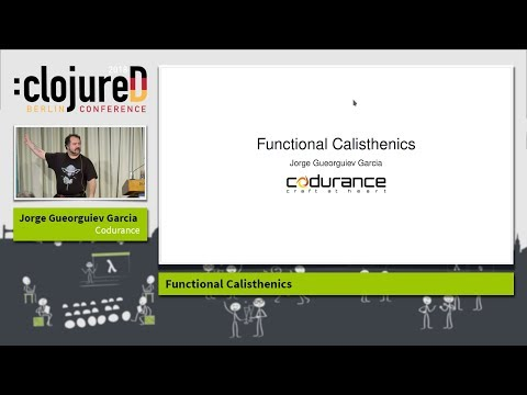 "clojureD 2018: ""Functional Calisthenics"" by Jorge Gueorguiev Garcia"