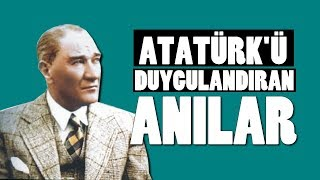 ATATÜRK'ÜN GÖZLERİNİ DOLDURAN 4 DUYGUSAL ANI