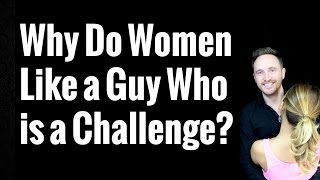 Why Do Women Like a Guy Who is a Challenge?