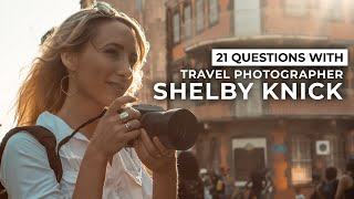What Travel Photography Has Taught Shelby Knick & More | 21 Questions