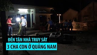 Kinh hoàng hàng chục người đến tận nhà truy sát 3 cha con ở Quảng Nam