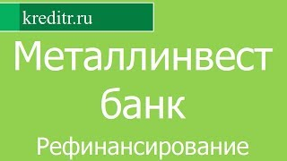 Металлинвестбанк обзор Рефинансирования кредитов условия, процентная ставка, срок