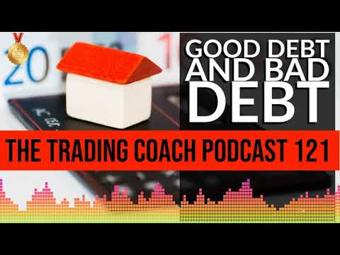 TRADING COACH PODCAST 121 - Good Debt & Bad Debt