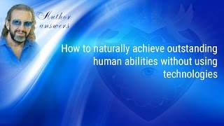 How to naturally achieve outstanding human abilities without using technologies