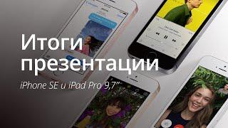 Итоги презентации: iPhone SE и iPad Pro 9,7