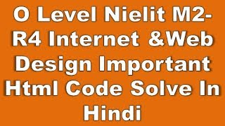 O Level NIelit M2-R4 Internet &Web Design Important Html Code Solve In Hindi