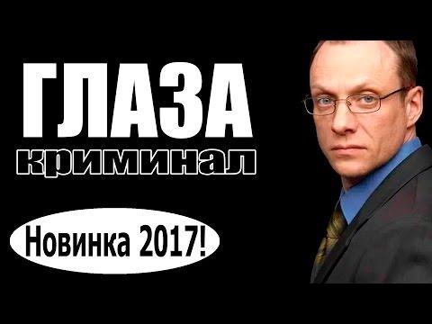 ГЛАЗА 2017 криминал 2017, новинки фильмов, русские фильмы