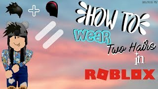 HOW TO WEAR TWO HAIRS IN ROBLOX!!!!
