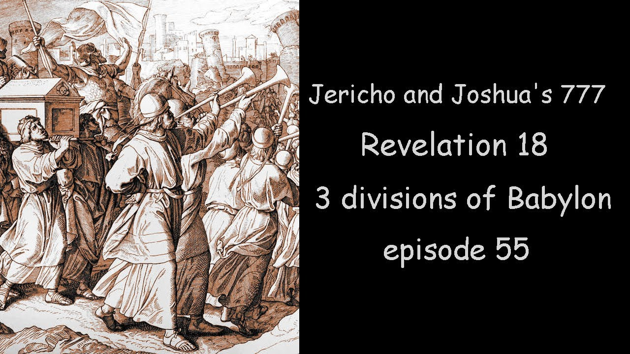 The Final Week. Jericho and Joshua's 777. Revelation 18 and 3 divisions of Babylon. Episode 55