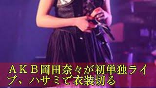 AKB岡田奈々が初単独ライブ、ハサミで衣装切る AKB岡田奈々が初単...