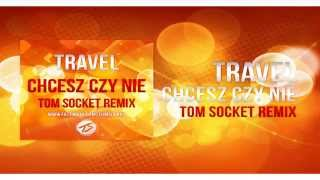TRAVEL - Chcesz czy nie ( TOM SOCKET REMIX )