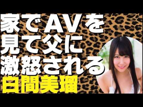 家でAVを見て父に激怒される白間美瑠【NMB48】【AKB48】【東大生】