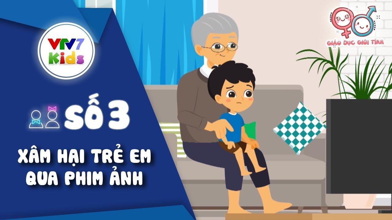 Số 3: Xâm hại trẻ em qua phim ảnh | Giáo dục giới tính cho trẻ 2019 | VTV7