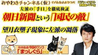 朝日新聞はやっぱり「国民の敵」 。「望月衣塑子」が体現する左派の凋落|みやわきチャンネル(仮)#398Restart256