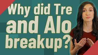 Why did Tre and Alo breakup?