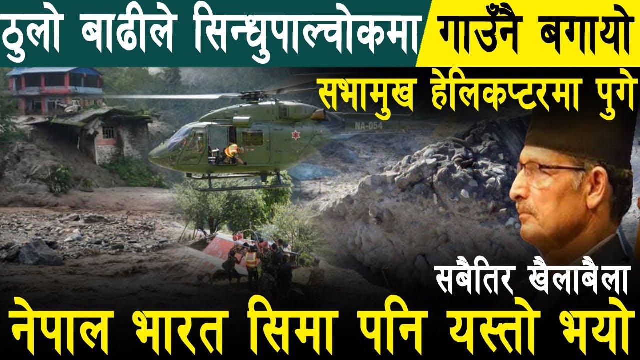 बा'ढीले सिन्धुपाल्चोकमा गाउँनै बगा'यो.. सभामुख हेलिकप्टरमा पुगे,नेपाल भारत सिमा स्तम्भ पनी बगा'यो