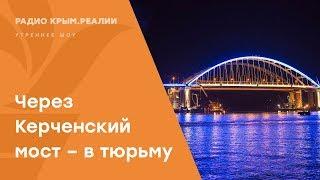 В тюрьму через Керченский мост. Уголовка за незаконное пересечение границы | Радио Крым.Реалии