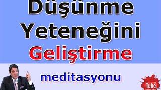 DÜŞÜNME YETENEĞİNİ GELİŞTİRME (Meditasyon Videoları)