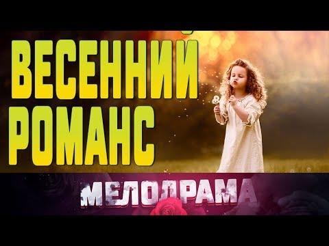 Добрый фильм про любовные отношения ВЕСЕННИЙ РОМАНС  Русские Мелодрамы новинки 2019