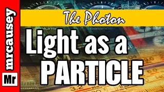 Light as a Particle and the Photon - Mr. Causey