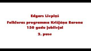 Edgars Liepiņš. Krišjānim Baronam 150. Folkloras programma. 2. daļa.