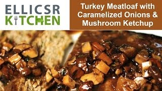 Turkey Meatloaf With Caramelized Onions And Mushroom Ketchup