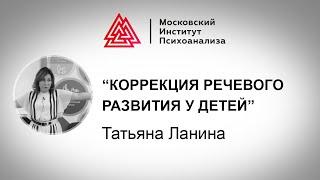 Лекция Татьяны Ланиной «Коррекция речевого развития у детей». Проект РЕБЕНОК