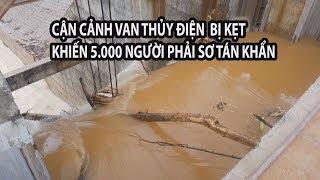 Cận cảnh van thủy điện bị kẹt khiến 5.000 người phải sơ tán khẩn