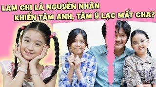 Gia đình là số 1 phần 2 ep cut 100: Lam Chi là nguyên nhân khiến Tâm Ý, Tâm Anh không gặp được cha?