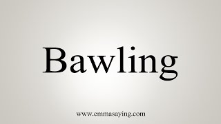 How To Say Bawling