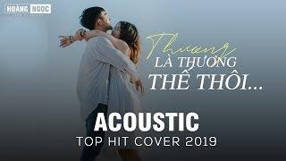 THƯƠNG THÌ THƯƠNG THẾ THÔI - ACOUSTIC TOP HIT | NHỮNG BẢN HIT COVER NHẸ NHÀNG HAY NHẤT 2019