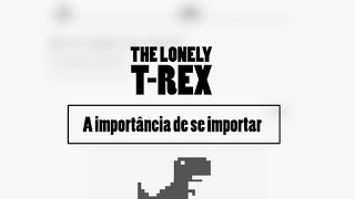 Lonely T-Rex: a importância de se importar