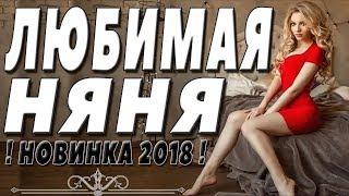 ПРЕМЬЕРА 2018 ПАХНЕТ ЛЮБОВЬЮ / ЛЮБИМАЯ НЯНЯ / Русские мелодрамы 2018 новинки, фильмы 2018 HD