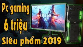Pc gaming 6 triệu đỉnh nhất tầm giá chấp mọi game siêu phẩm 2019