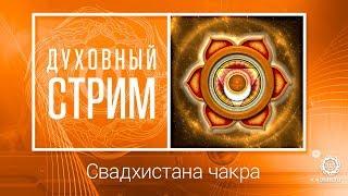 Свадхистана чакра - причины страстей. Духовный стрим.