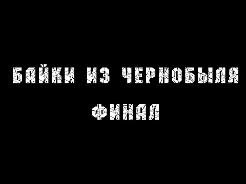 БАЙКИ ИЗ ЧЕРНОБЫЛЯ | ФИНАЛ