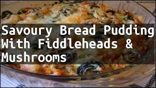 Recipe Savoury Bread Pudding With Fiddleheads & Mushrooms