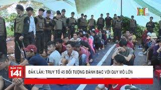 Truy tố 45 đối tượng đánh bạc với quy mô lớn tại Đắk Lắk | Tin nóng 24H | Nhật ký 141