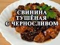 Свинина тушеная с черносливом - как приготовить свинину с черносливом видео-рецепт