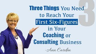 """""""Three Things You Need to Reach Your First Six-Figures in Your Coaching or Consulting Business."""""""