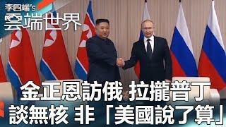 金正恩訪俄 拉攏普丁 談無核 非「美國說了算」- 李四端的雲端世界