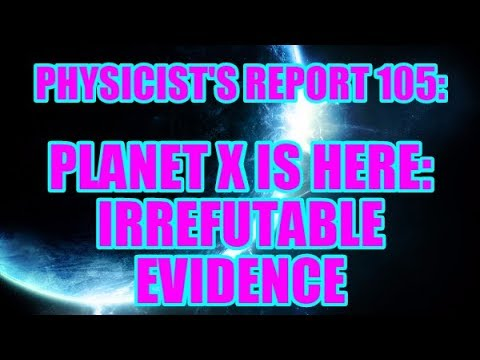 PHYSICIST'S REPORT 105: PLANET X IS HERE: IRREFUTABLE EVIDENCE