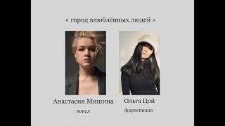 Анастасия Мишина (вокал) , Ольга Цой ( фортепиано). « Город влюблённых людей »
