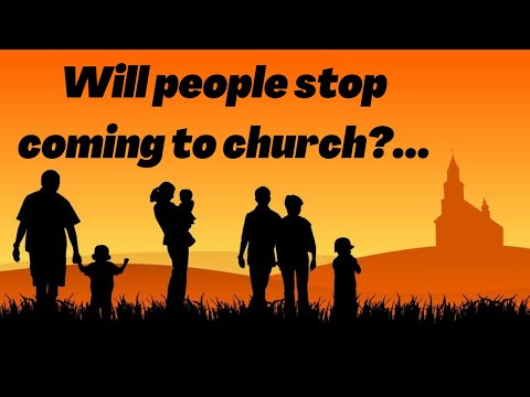 Will people stop coming to Church?...