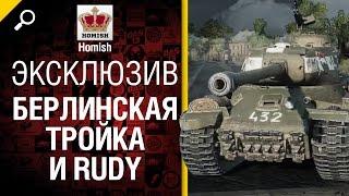 НЕ ЭКСКЛЮЗИВ! Берлинская Тройка и Rudy - от Homish [World of Tanks]