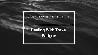 Does Travel Get Boring and How To Deal With Travel Fatigue
