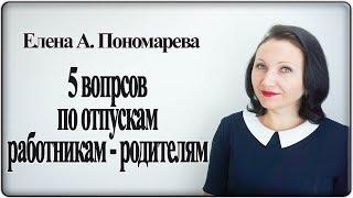 Вопросы по отпускам работникам-родителям - Елена А. Пономарева