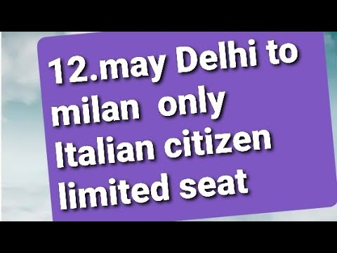 12 MAY DELHI TO MILAN ONLY ITALIAN CITIZEN LIMITED SEAT